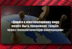 «Дорога к многополярному миру может быть проложена только через геополитическую кооперацию»
